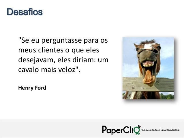 """Desafios  """"Se eu perguntasse para os  meus clientes o que eles  desejavam, eles diriam: um  cavalo mais veloz"""".  Henry Ford"""