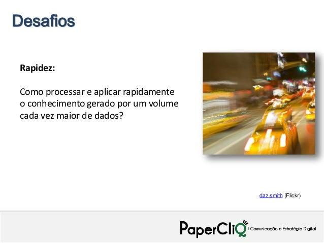 Desafios Rapidez: Como processar e aplicar rapidamente o conhecimento gerado por um volume cada vez maior de dados?       ...