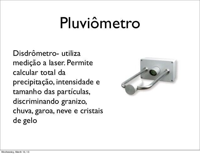 Pluviômetro         Disdrômetro- utiliza         medição a laser. Permite         calcular total da         precipitação, ...