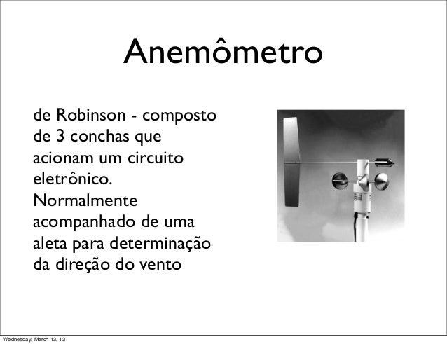 Anemômetro           de Robinson - composto           de 3 conchas que           acionam um circuito           eletrônico....