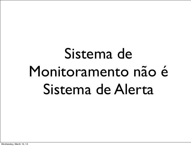 Sistema de                          Monitoramento não é                           Sistema de AlertaWednesday, March 13, 13