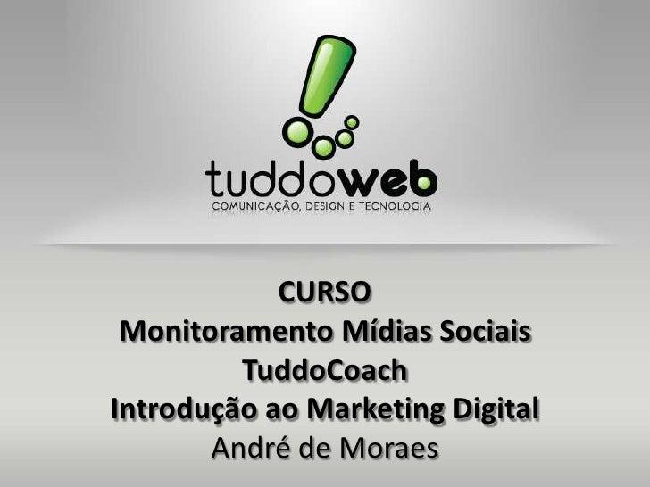 CURSO Monitoramento Mídias Sociais         TuddoCoachIntrodução ao Marketing Digital       André de Moraes