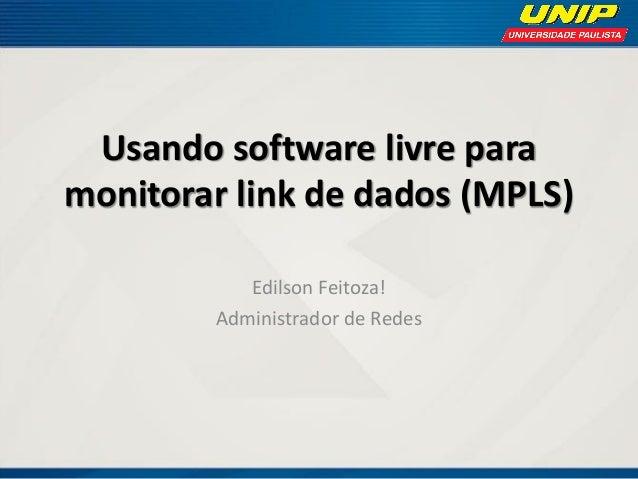 Usando software livre para monitorar link de dados (MPLS) Edilson Feitoza! Administrador de Redes