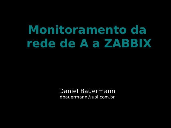 Monitoramento da rede de A a ZABBIX       Daniel Bauermann     dbauermann@uol.com.br