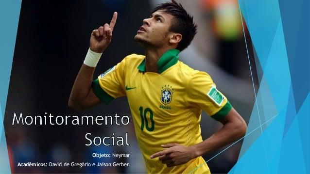 Objeto: Neymar Acadêmicos: David de Gregório e Jaison Gerber.