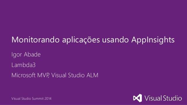 Visual Studio Summit 2014 Igor Abade Monitorando aplicações usando AppInsights Lambda3 Microsoft MVP, Visual Studio ALM