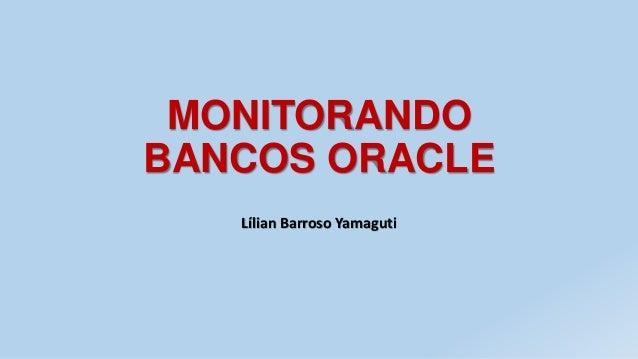 MONITORANDO BANCOS ORACLE Lílian Barroso Yamaguti