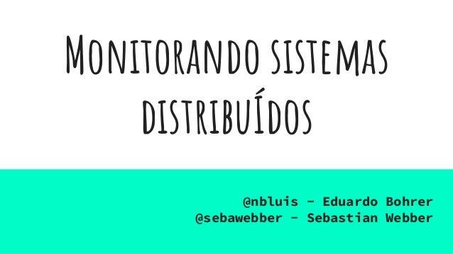 Monitorando sistemas distribuÍdos @nbluis - Eduardo Bohrer @sebawebber - Sebastian Webber