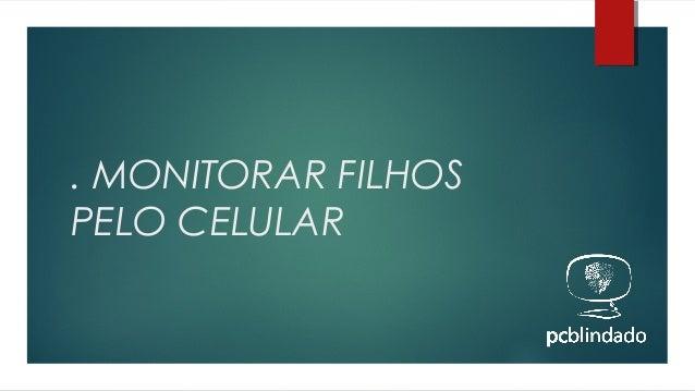 . MONITORAR FILHOS PELO CELULAR