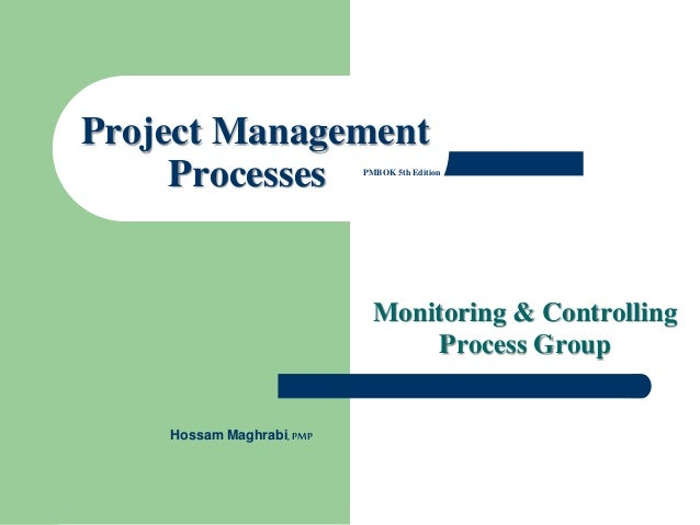 Monitoring & Controlling Process Group Project Management Processes PMBOK 5th Edition Hossam Maghrabi,PMP