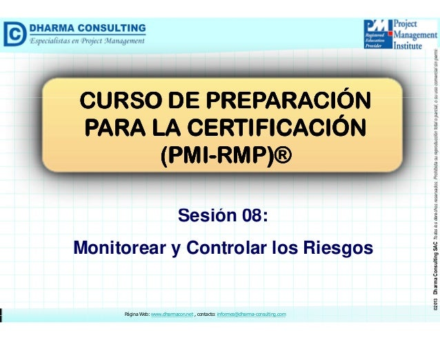 Sesión 08: Monitorear y Controlar los Riesgos  Página Web: www.dharmacon.net , contacto: informes@dharma-consulting.com  ©...