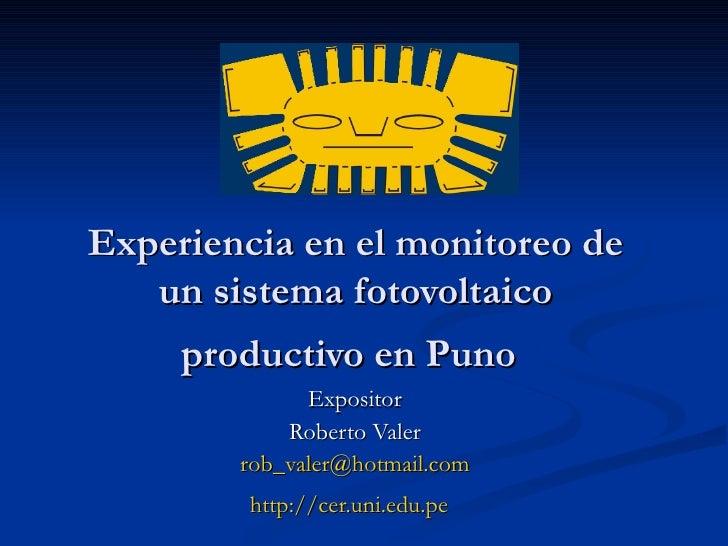 Experiencia en el monitoreo de un sistema fotovoltaico productivo en Puno   Expositor Roberto Valer [email_address] http:/...