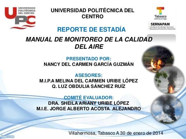 UNIVERSIDAD POLITÉCNICA DEL CENTRO REPORTE DE ESTADÍA MANUAL DE MONITOREO DE LA CALIDAD DEL AIRE PRESENTADO POR: NANCY DEL...