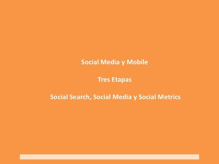 Social Media y MobileTres Etapas Social Search, Social Media y Social Metrics<br />
