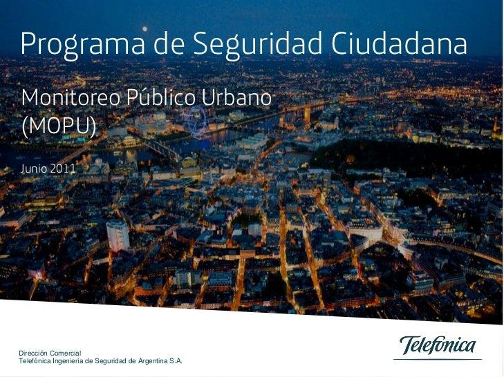 Programa de Seguridad CiudadanaMonitoreo Público Urbano(MOPU)Junio 2011Dirección ComercialTelefónica Ingeniería de Segurid...