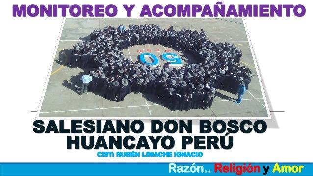 MONITOREO Y ACOMPAÑAMIENTO Razón.. Religión y Amor SALESIANO DON BOSCO HUANCAYO PERÚCIST: RUBÉN LIMACHE IGNACIO