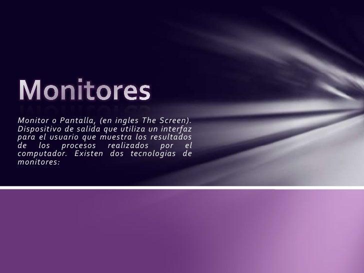 Monitor o Pantalla, (en ingles TheScreen). Dispositivo de salida que utiliza un interfaz para el usuario que muestra los r...