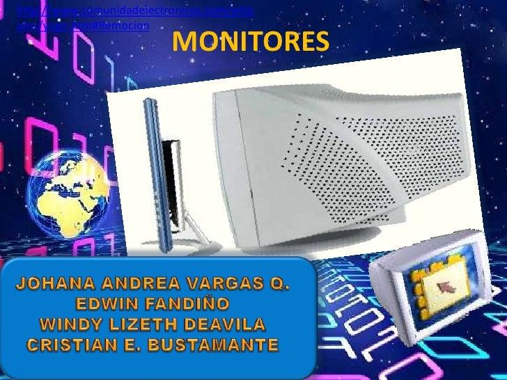 MONITORES<br />http://www.comunidadelectronicos.com/articulos/yugo.htm#Remocion<br />JOHANA ANDREA VARGAS Q.<br />EDWIN FA...