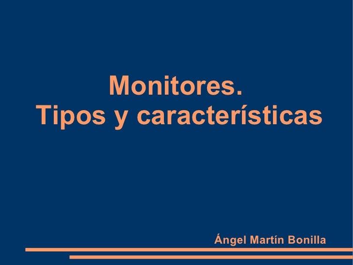 Monitores.  Tipos y características Ángel Martín Bonilla