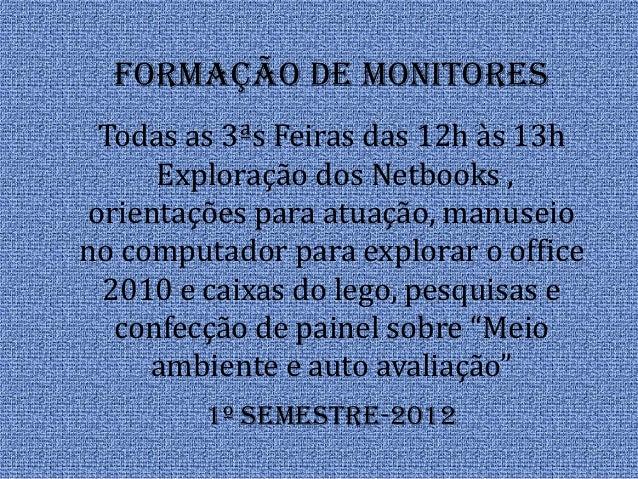 Formação de Monitores  Todas as 3ªs Feiras das 12h às 13h      Exploração dos Netbooks , orientações para atuação, manusei...