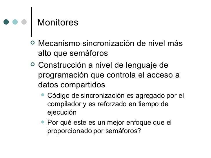 Monitores <ul><li>Mecanismo sincronización de nivel más alto que semáforos </li></ul><ul><li>Construcción a nivel de lengu...