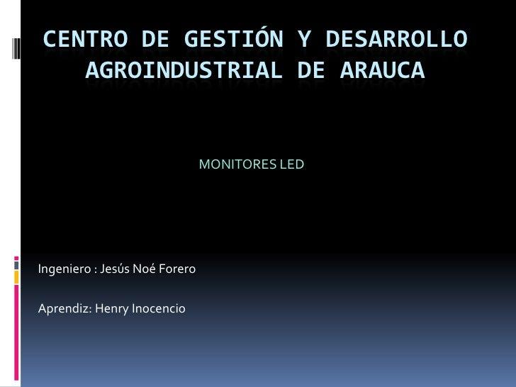Centro de gestión y desarrollo agroindustrial de Arauca<br />MONITORES LED<br />Ingeniero : Jesús Noé Forero<br />Aprendiz...