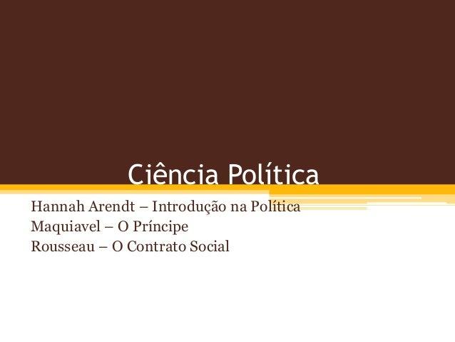 Ciência Política  Hannah Arendt – Introdução na Política  Maquiavel – O Príncipe  Rousseau – O Contrato Social