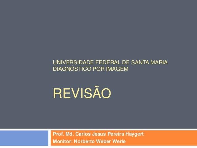 UNIVERSIDADE FEDERAL DE SANTA MARIADIAGNÓSTICO POR IMAGEMREVISÃOProf. Md. Carlos Jesus Pereira HaygertMonitor: Norberto We...