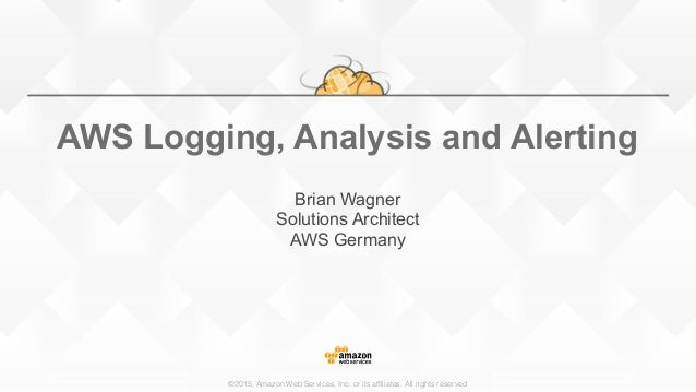 ©2015, Amazon Web Services, Inc. or its affiliates. All rights reserved AWS Logging, Analysis and Alerting Brian Wagner So...