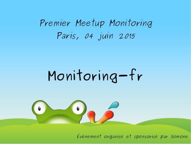 Premier Meetup Monitoring Paris, 04 juin 2015 Monitoring-fr Événement organisé et sponsorisé par Somone