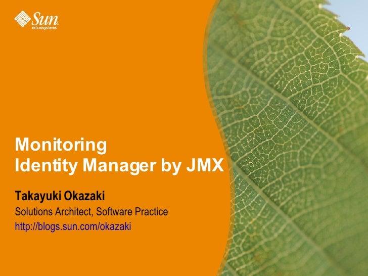 Monitoring Identity Manager by JMX Takayuki Okazaki Solutions Architect, Software Practice http://blogs.sun.com/okazaki