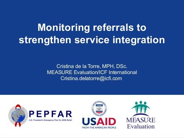 Monitoring referrals to strengthen service integration Cristina de la Torre, MPH, DSc. MEASURE Evaluation/ICF Internationa...