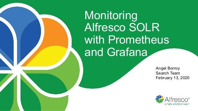 Angel Borroy Search Team February 13, 2020 Monitoring Alfresco SOLR with Prometheus and Grafana