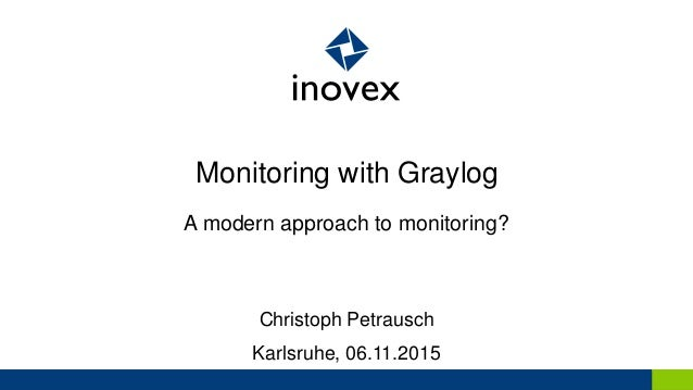 Monitoring with Graylog A modern approach to monitoring? Christoph Petrausch Karlsruhe, 06.11.2015