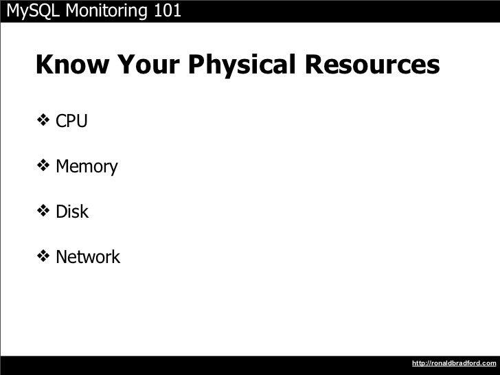 MySQL Monitoring 101      Know Your Physical Resources    ❖ CPU     ❖ Memory     ❖ Disk     ❖ Network                     ...