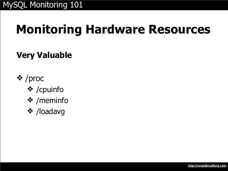 MySQL Monitoring 101      Monitoring Hardware Resources     Very Valuable     ❖ /proc       ❖ /cpuinfo       ❖ /meminfo   ...