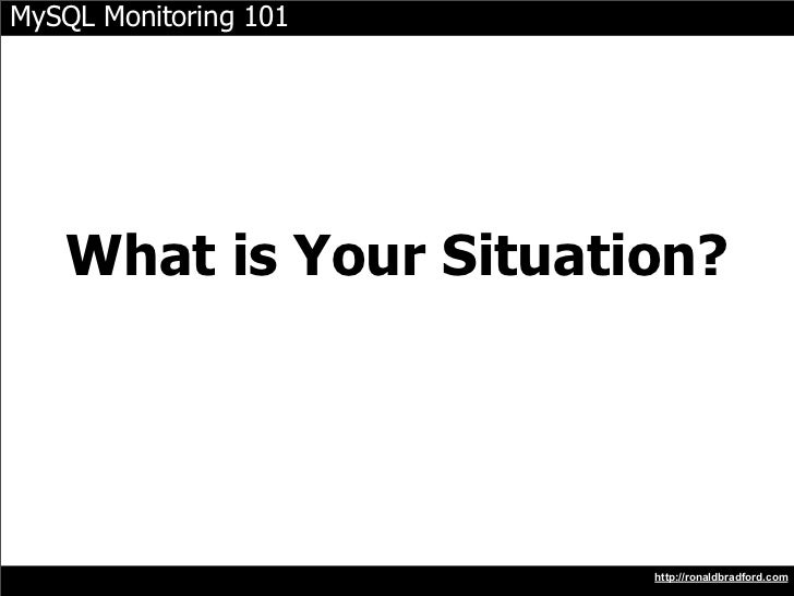 MySQL Monitoring 101        What is Your Situation?   How do you know your website is down?                               ...