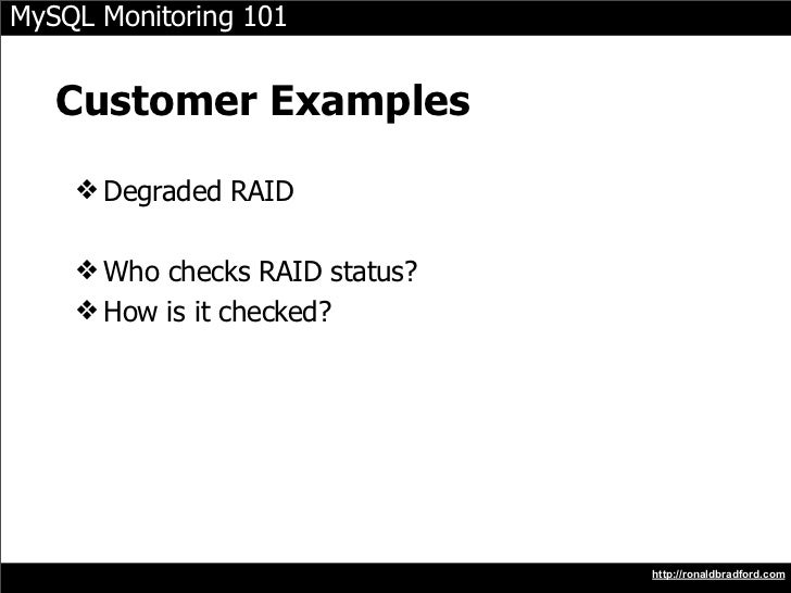 MySQL Monitoring 101      Customer Examples     ❖ Degraded RAID      ❖ Who checks RAID status?     ❖ How is it checked?   ...
