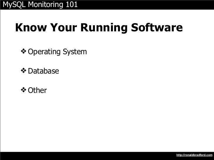 MySQL Monitoring 101      Know Your Running Software     ❖ Operating System      ❖ Database      ❖ Other                  ...