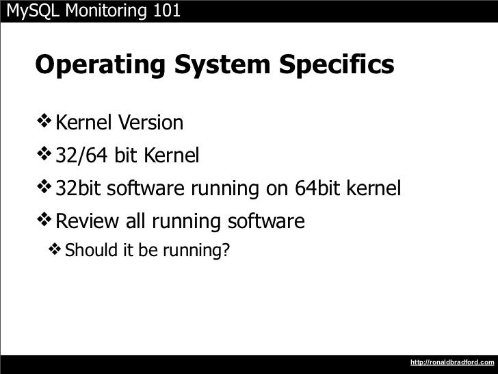 MySQL Monitoring 101      Operating System Specifics     ❖ Kernel Version    ❖ 32/64 bit Kernel    ❖ 32bit software runnin...