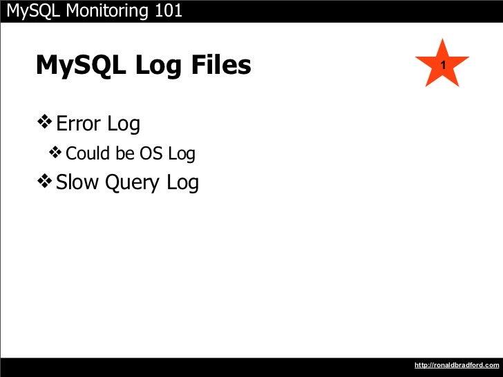 MySQL Monitoring 101      MySQL Log Files             1        ❖ Error Log     ❖ Could be OS Log    ❖ Slow Query Log      ...
