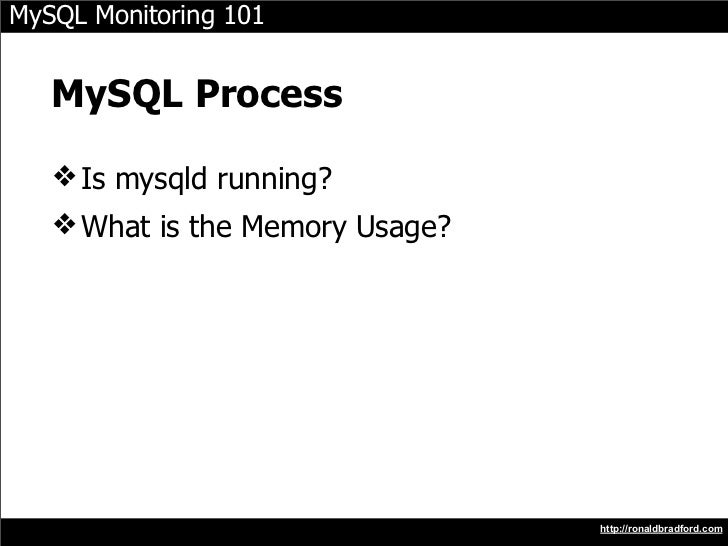MySQL Monitoring 101      MySQL Process     ❖ Is mysqld running?    ❖ What is the Memory Usage?                           ...