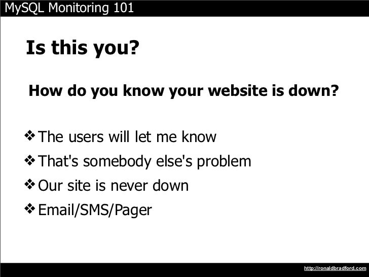 MySQL Monitoring 101      Is this you?     How do you know your website is down?    ❖ The users will let me know   ❖ That'...