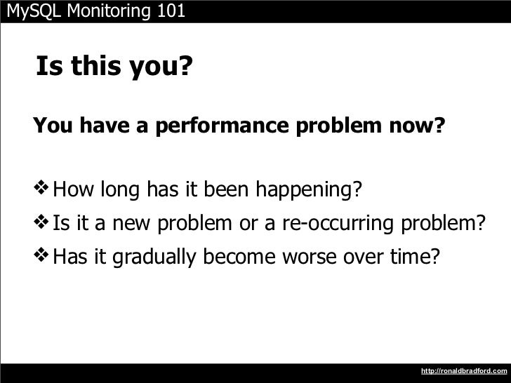 MySQL Monitoring 101      Is this you?    You have a performance problem now?    ❖ How long has it been happening?   ❖ Is ...