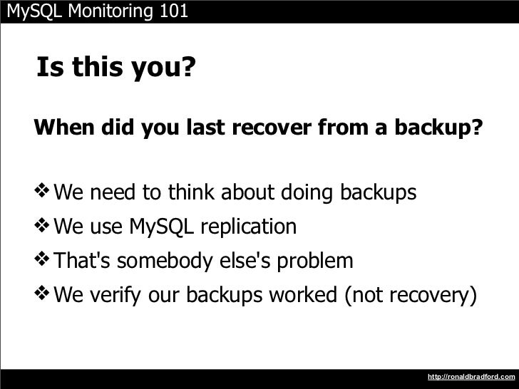 MySQL Monitoring 101      Is this you?    When did you last recover from a backup?    ❖ We need to think about doing backu...