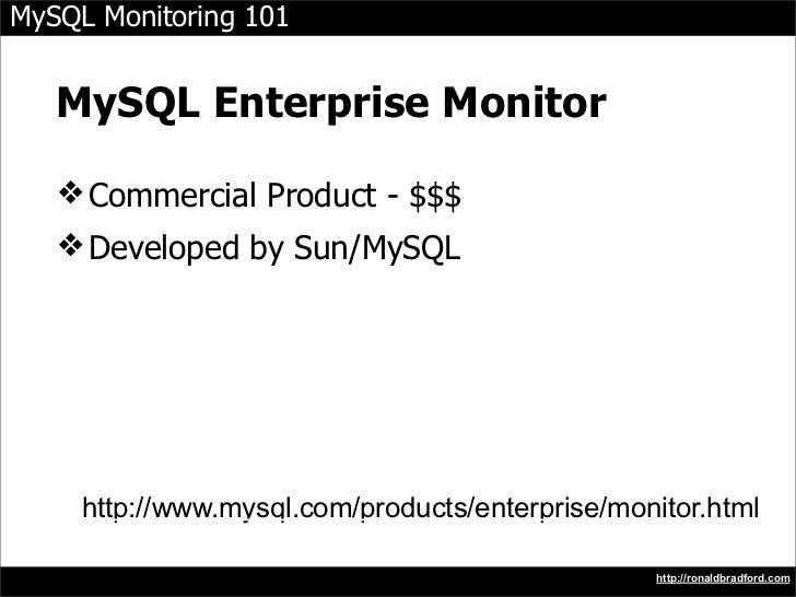 MySQL Monitoring 101      MySQL Enterprise Monitor     ❖ Commercial Product - $$$    ❖ Developed by Sun/MySQL          htt...
