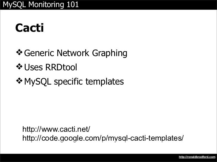 MySQL Monitoring 101      Cacti     ❖ Generic Network Graphing    ❖ Uses RRDtool    ❖ MySQL specific templates          ht...