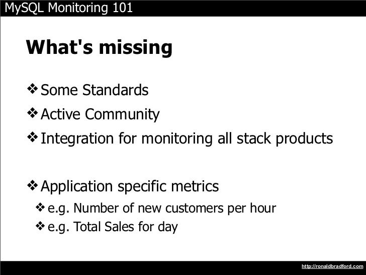 MySQL Monitoring 101      What's missing     ❖ Some Standards    ❖ Active Community    ❖ Integration for monitoring all st...