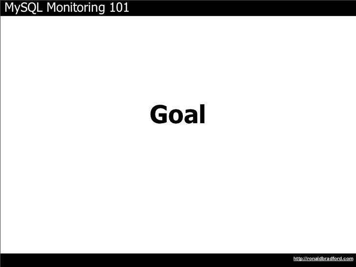 MySQL Monitoring 101                            Goal                                   http://ronaldbradford.com