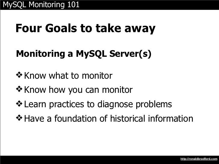 MySQL Monitoring 101      Four Goals to take away     Monitoring a MySQL Server(s)     ❖ Know what to monitor    ❖ Know ho...